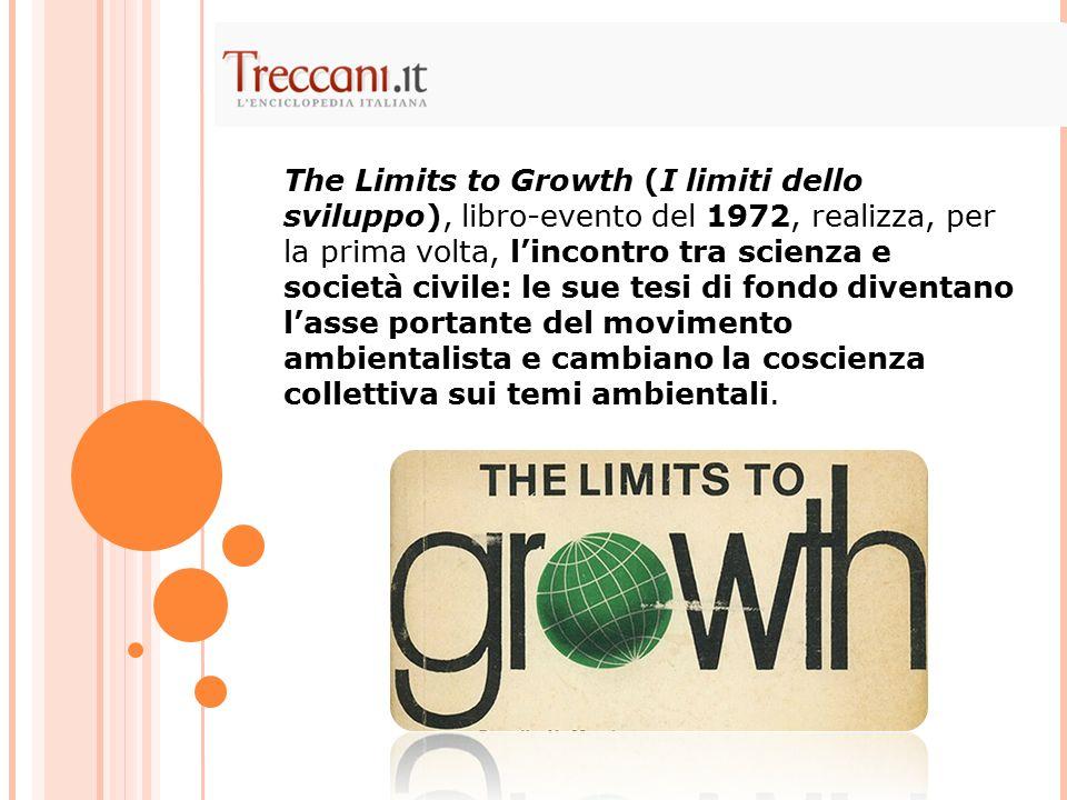 The Limits to Growth (I limiti dello sviluppo), libro-evento del 1972, realizza, per la prima volta, l'incontro tra scienza e società civile: le sue tesi di fondo diventano l'asse portante del movimento ambientalista e cambiano la coscienza collettiva sui temi ambientali.