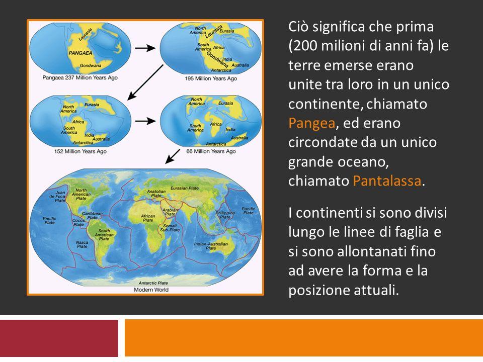 Ciò significa che prima (200 milioni di anni fa) le terre emerse erano unite tra loro in un unico continente, chiamato Pangea, ed erano circondate da un unico grande oceano, chiamato Pantalassa.