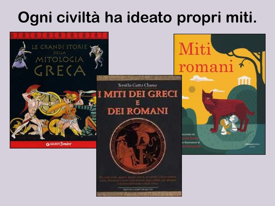 Ogni civiltà ha ideato propri miti.