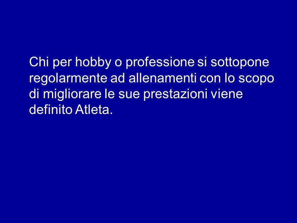 Chi per hobby o professione si sottopone regolarmente ad allenamenti con lo scopo di migliorare le sue prestazioni viene definito Atleta.