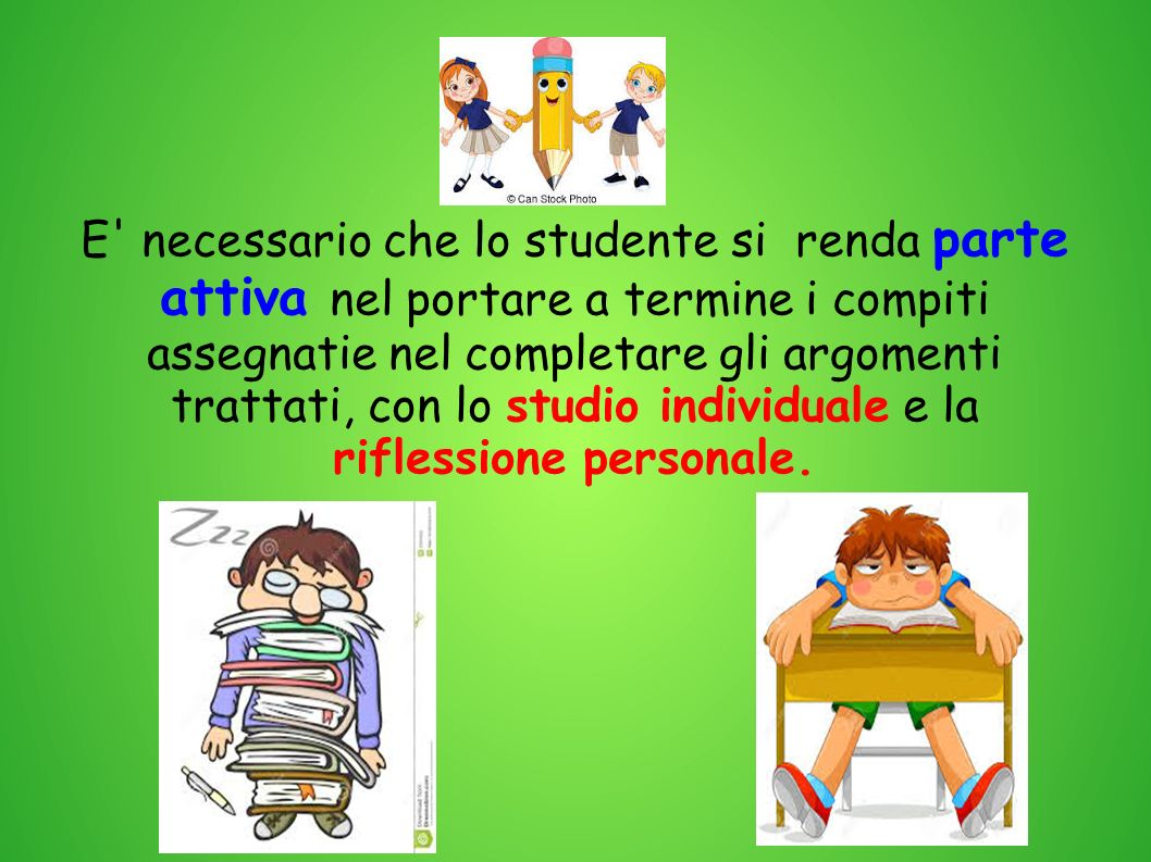 E necessario che lo studente si renda parte attiva nel portare a termine i compiti assegnatie nel completare gli argomenti trattati, con lo studio individuale e la riflessione personale.