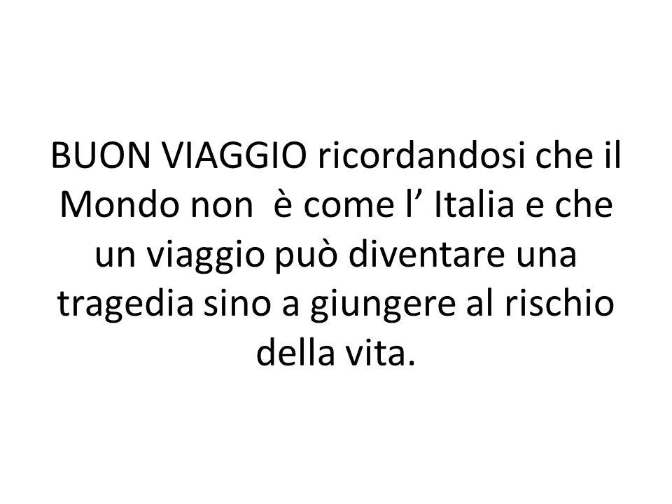BUON VIAGGIO ricordandosi che il Mondo non è come l' Italia e che un viaggio può diventare una tragedia sino a giungere al rischio della vita.