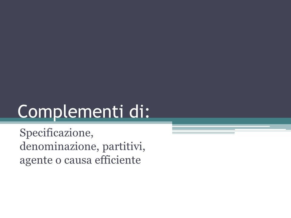 Specificazione, denominazione, partitivi, agente o causa efficiente