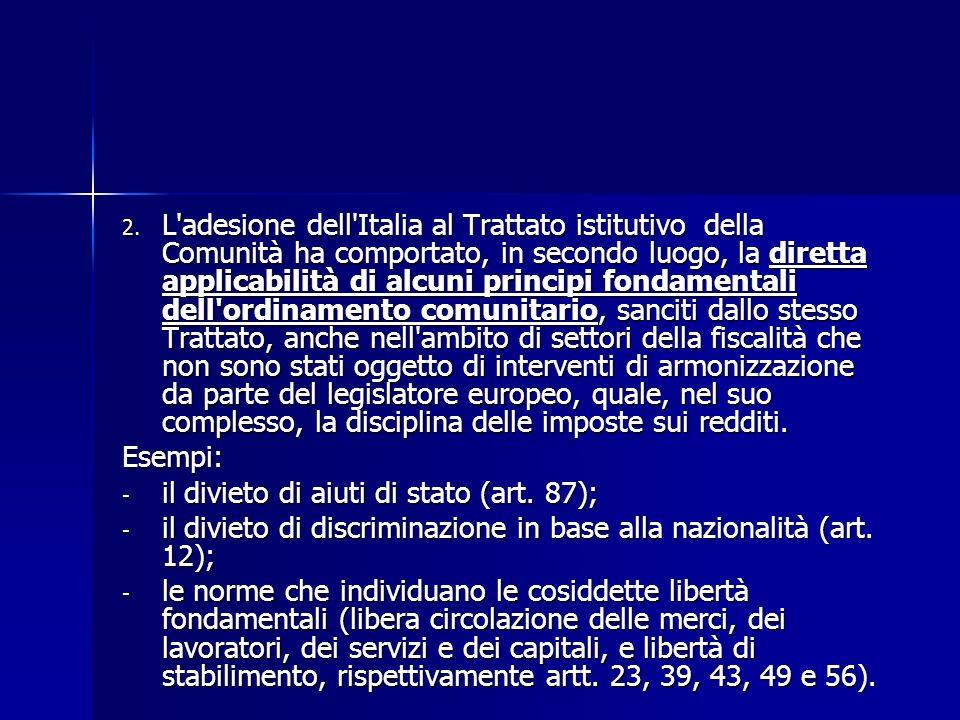 L adesione dell Italia al Trattato istitutivo della Comunità ha comportato, in secondo luogo, la diretta applicabilità di alcuni principi fondamentali dell ordinamento comunitario, sanciti dallo stesso Trattato, anche nell ambito di settori della fiscalità che non sono stati oggetto di interventi di armonizzazione da parte del legislatore europeo, quale, nel suo complesso, la disciplina delle imposte sui redditi.