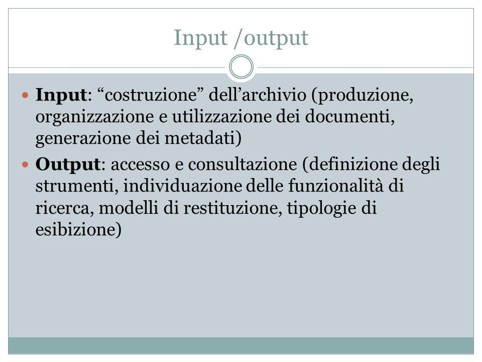 Input /output Input: costruzione dell'archivio (produzione, organizzazione e utilizzazione dei documenti, generazione dei metadati)