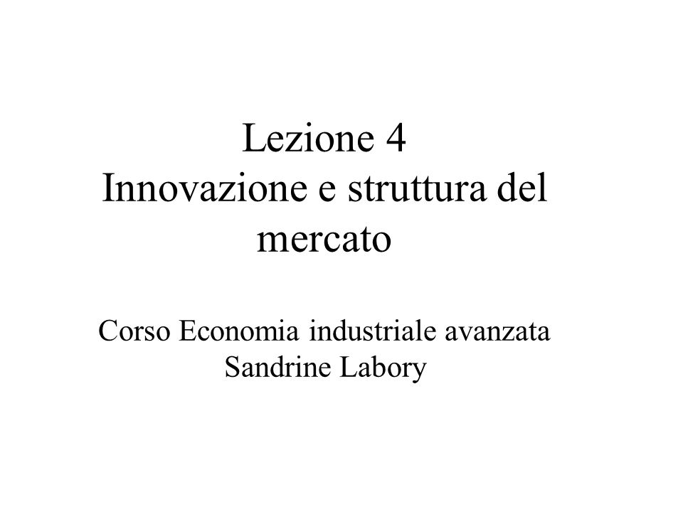 Lezione 4 Innovazione e struttura del mercato Corso Economia industriale avanzata Sandrine Labory
