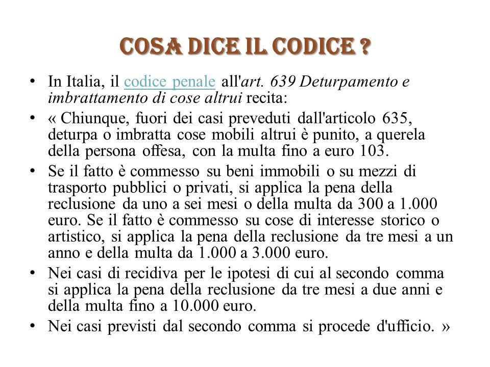 COSA DICE IL CODICE In Italia, il codice penale all art. 639 Deturpamento e imbrattamento di cose altrui recita: