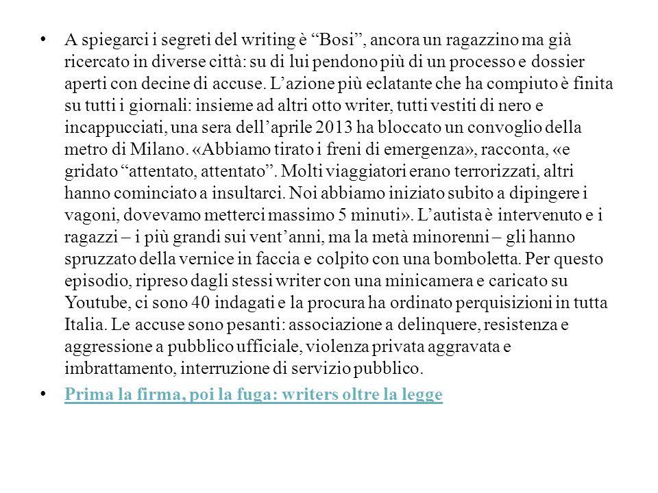 A spiegarci i segreti del writing è Bosi , ancora un ragazzino ma già ricercato in diverse città: su di lui pendono più di un processo e dossier aperti con decine di accuse. L'azione più eclatante che ha compiuto è finita su tutti i giornali: insieme ad altri otto writer, tutti vestiti di nero e incappucciati, una sera dell'aprile 2013 ha bloccato un convoglio della metro di Milano. «Abbiamo tirato i freni di emergenza», racconta, «e gridato attentato, attentato . Molti viaggiatori erano terrorizzati, altri hanno cominciato a insultarci. Noi abbiamo iniziato subito a dipingere i vagoni, dovevamo metterci massimo 5 minuti». L'autista è intervenuto e i ragazzi – i più grandi sui vent'anni, ma la metà minorenni – gli hanno spruzzato della vernice in faccia e colpito con una bomboletta. Per questo episodio, ripreso dagli stessi writer con una minicamera e caricato su Youtube, ci sono 40 indagati e la procura ha ordinato perquisizioni in tutta Italia. Le accuse sono pesanti: associazione a delinquere, resistenza e aggressione a pubblico ufficiale, violenza privata aggravata e imbrattamento, interruzione di servizio pubblico.