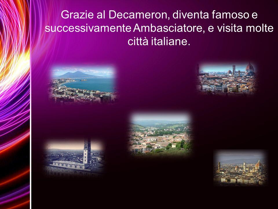 Grazie al Decameron, diventa famoso e successivamente Ambasciatore, e visita molte città italiane.