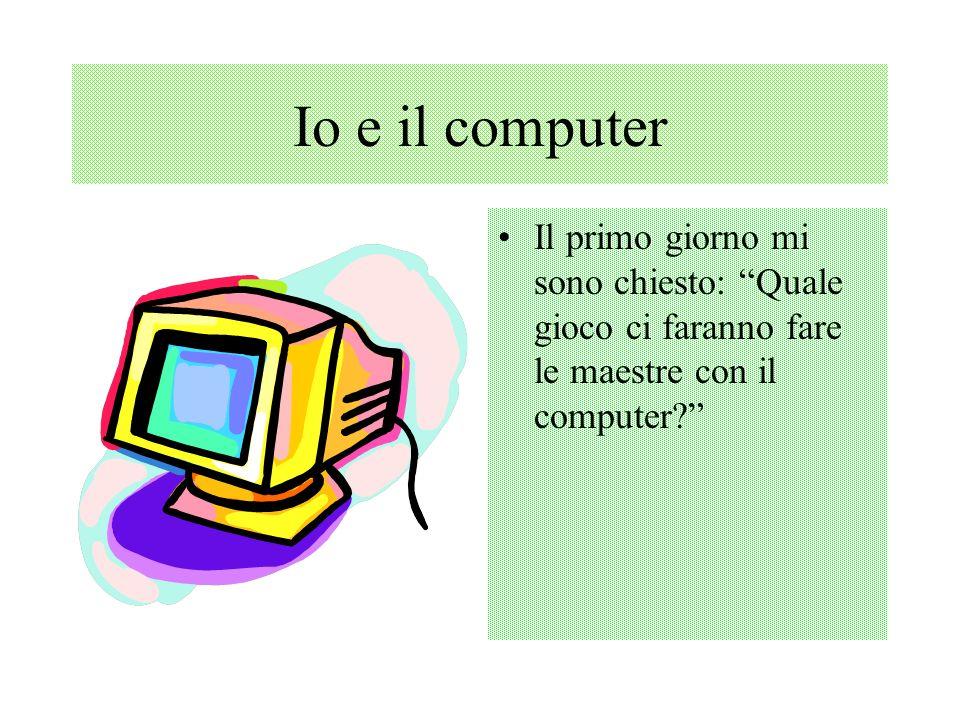 Io e il computer Il primo giorno mi sono chiesto: Quale gioco ci faranno fare le maestre con il computer