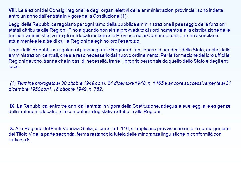 VIII. Le elezioni dei Consigli regionali e degli organi elettivi delle amministrazioni provinciali sono indette entro un anno dall'entrata in vigore della Costituzione (1).