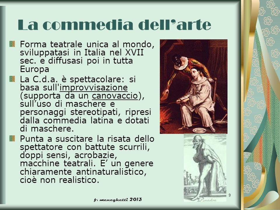 La commedia dell'arte Forma teatrale unica al mondo, sviluppatasi in Italia nel XVII sec. e diffusasi poi in tutta Europa.