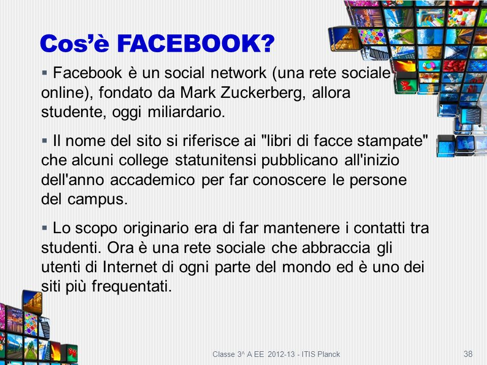Cos'è FACEBOOK Facebook è un social network (una rete sociale online), fondato da Mark Zuckerberg, allora studente, oggi miliardario.