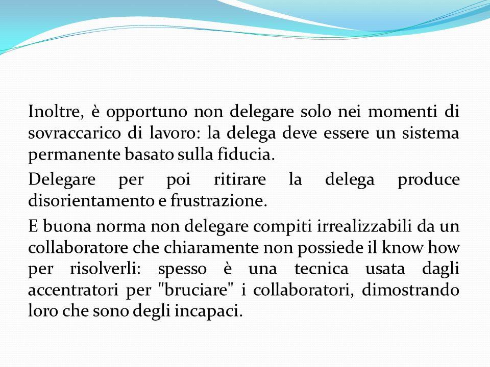 Inoltre, è opportuno non delegare solo nei momenti di sovraccarico di lavoro: la delega deve essere un sistema permanente basato sulla fiducia.