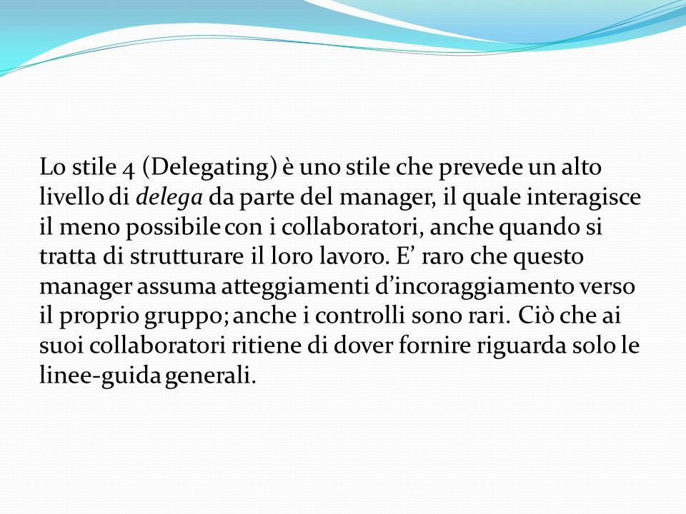 Lo stile 4 (Delegating) è uno stile che prevede un alto livello di delega da parte del manager, il quale interagisce il meno possibile con i collaboratori, anche quando si tratta di strutturare il loro lavoro.