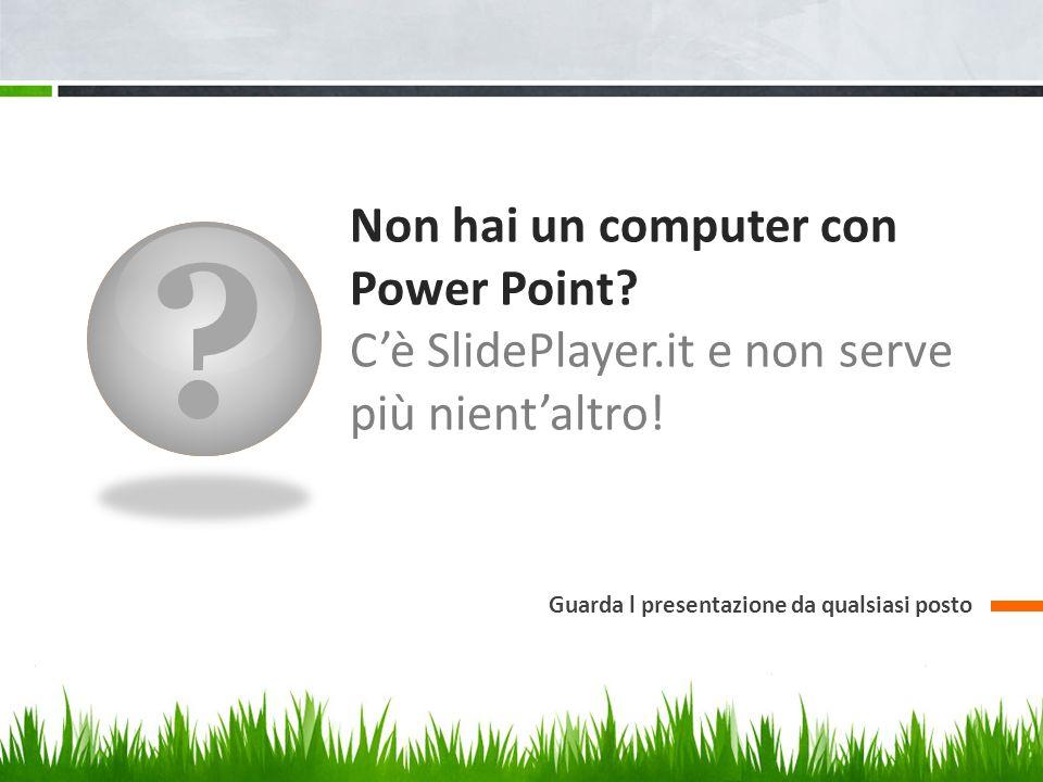 Non hai un computer con Power Point. C'è SlidePlayer.it e non serve più nient'altro.