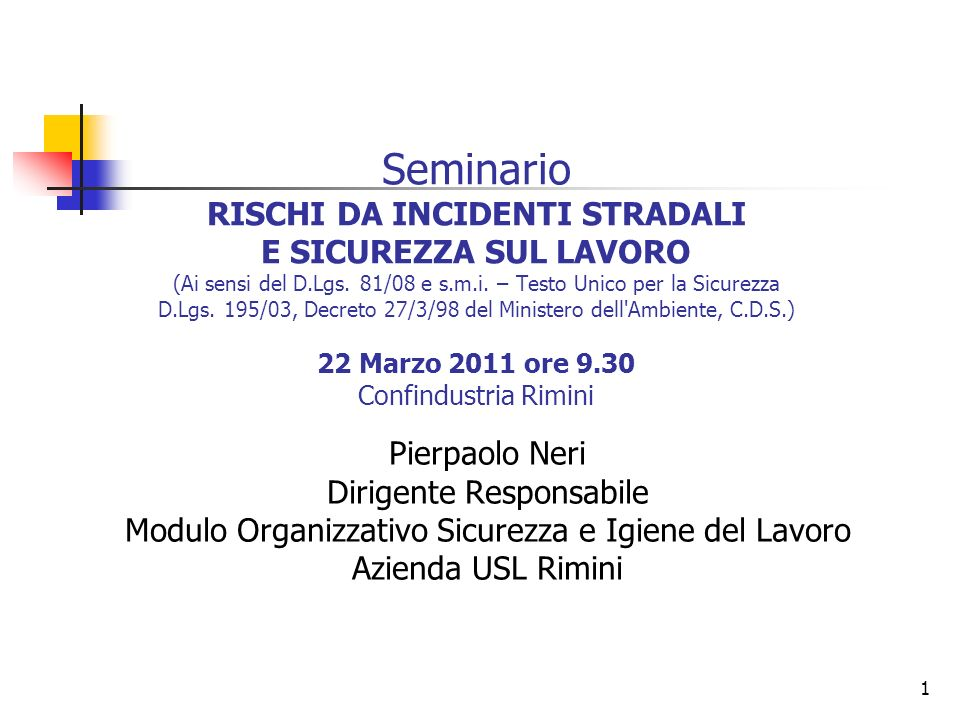 Seminario RISCHI DA INCIDENTI STRADALI E SICUREZZA SUL LAVORO (Ai sensi del D.Lgs. 81/08 e s.m.i. – Testo Unico per la Sicurezza D.Lgs. 195/03, Decreto 27/3/98 del Ministero dell Ambiente, C.D.S.) 22 Marzo 2011 ore 9.30 Confindustria Rimini