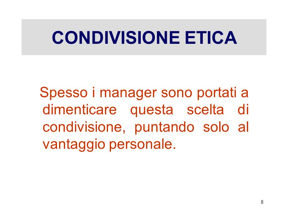 CONDIVISIONE ETICA Spesso i manager sono portati a dimenticare questa scelta di condivisione, puntando solo al vantaggio personale.