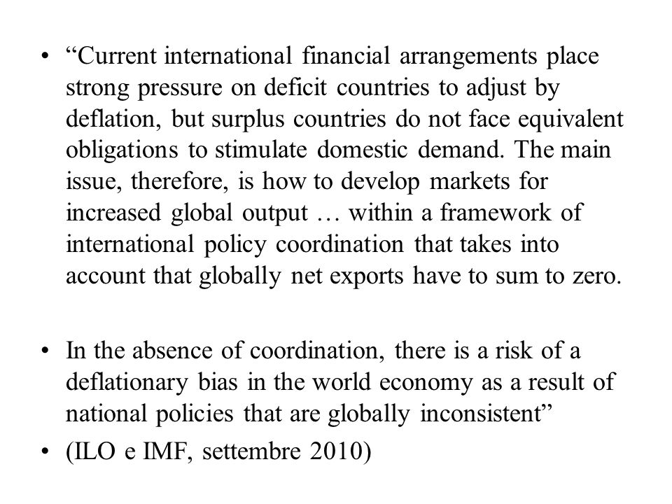 Current international financial arrangements place strong pressure on deficit countries to adjust by deflation, but surplus countries do not face equivalent obligations to stimulate domestic demand. The main issue, therefore, is how to develop markets for increased global output … within a framework of international policy coordination that takes into account that globally net exports have to sum to zero.