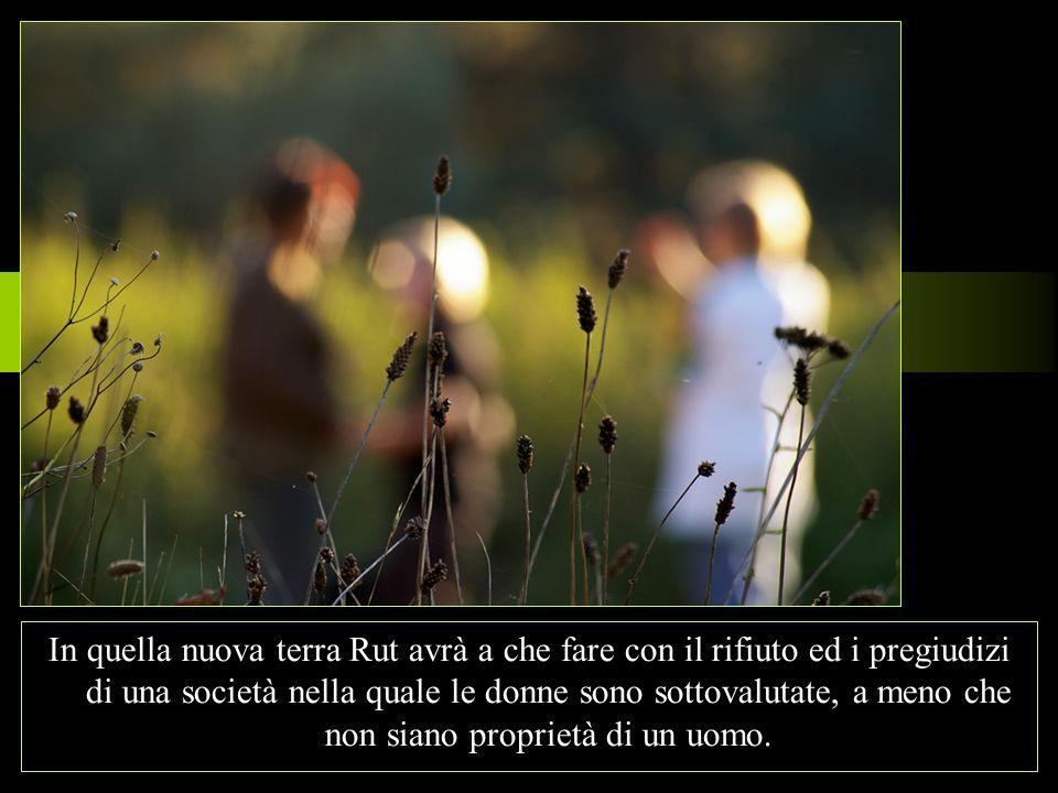 In quella nuova terra Rut avrà a che fare con il rifiuto ed i pregiudizi di una società nella quale le donne sono sottovalutate, a meno che non siano proprietà di un uomo.