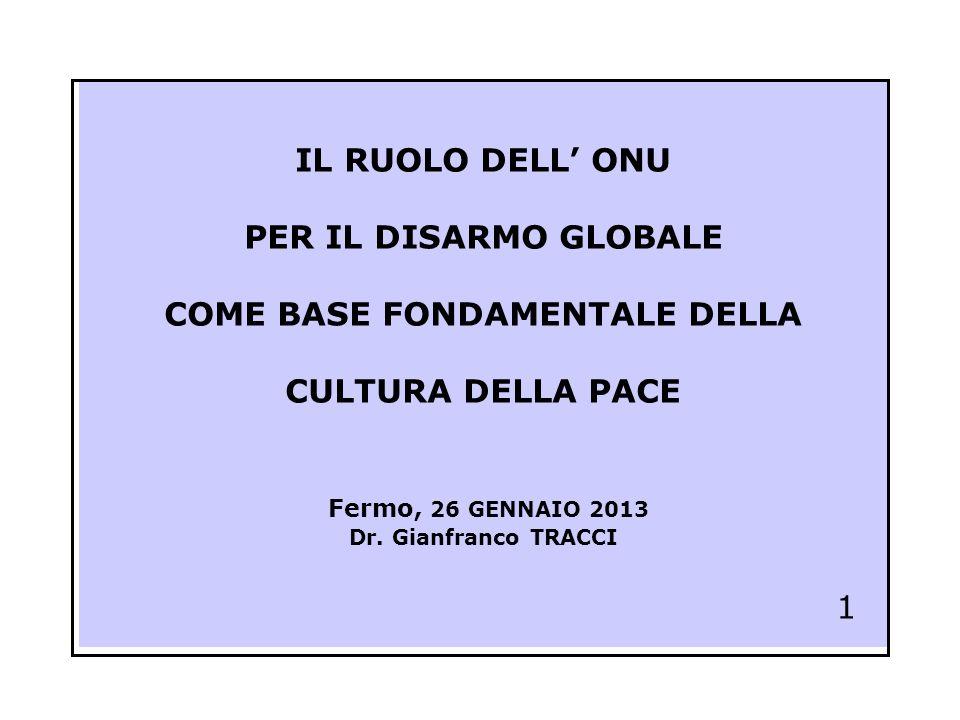 IL RUOLO DELL' ONU PER IL DISARMO GLOBALE COME BASE FONDAMENTALE DELLA CULTURA DELLA PACE Fermo, 26 GENNAIO 2013 Dr.