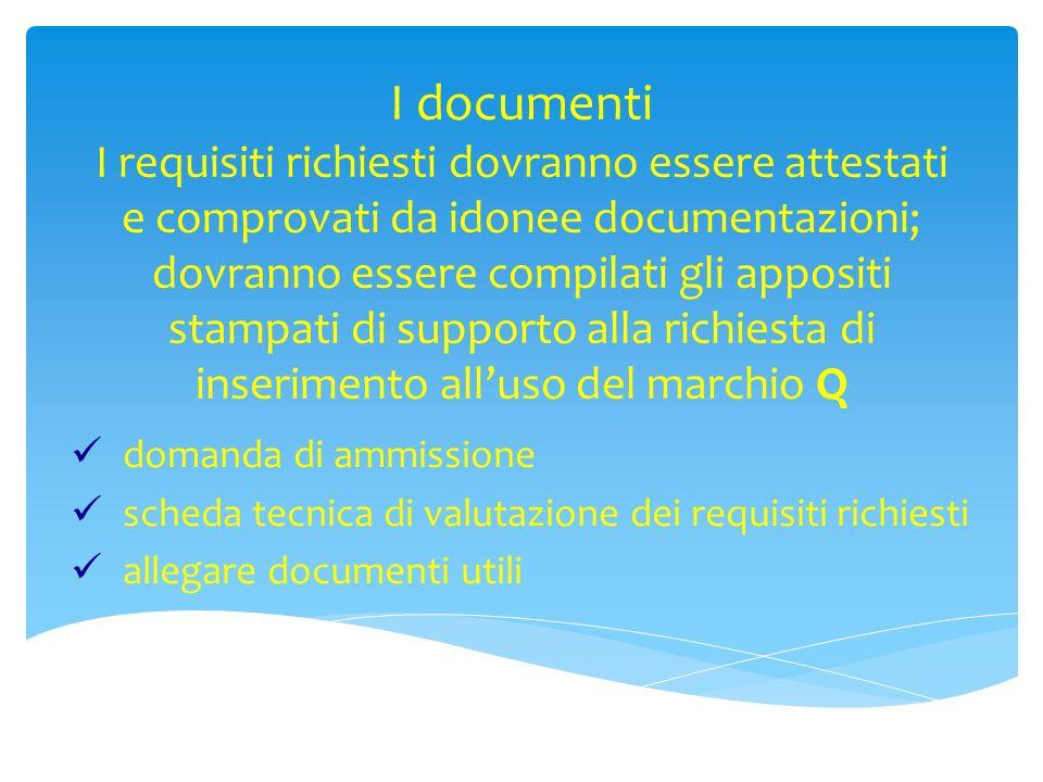I documenti I requisiti richiesti dovranno essere attestati e comprovati da idonee documentazioni; dovranno essere compilati gli appositi stampati di supporto alla richiesta di inserimento all'uso del marchio Q