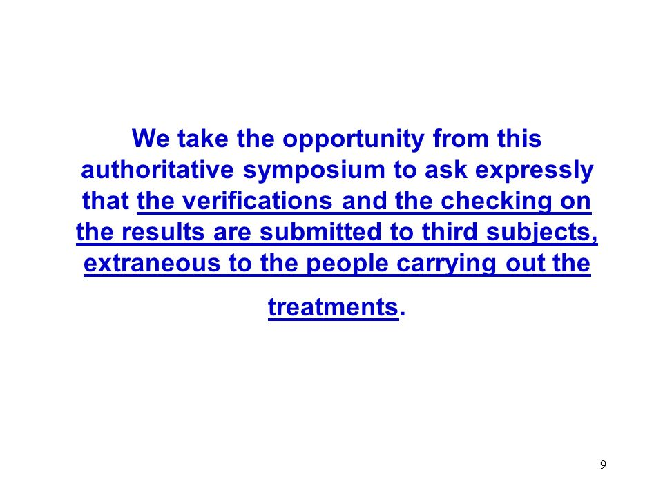 We take the opportunity from this authoritative symposium to ask expressly that the verifications and the checking on the results are submitted to third subjects, extraneous to the people carrying out the treatments.