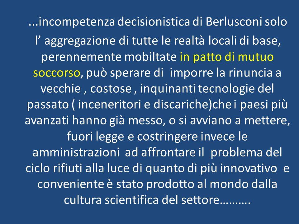 ...incompetenza decisionistica di Berlusconi solo l' aggregazione di tutte le realtà locali di base, perennemente mobiltate in patto di mutuo soccorso, può sperare di imporre la rinuncia a vecchie , costose , inquinanti tecnologie del passato ( inceneritori e discariche)che i paesi più avanzati hanno già messo, o si avviano a mettere, fuori legge e costringere invece le amministrazioni ad affrontare il problema del ciclo rifiuti alla luce di quanto di più innovativo e conveniente è stato prodotto al mondo dalla cultura scientifica del settore……….