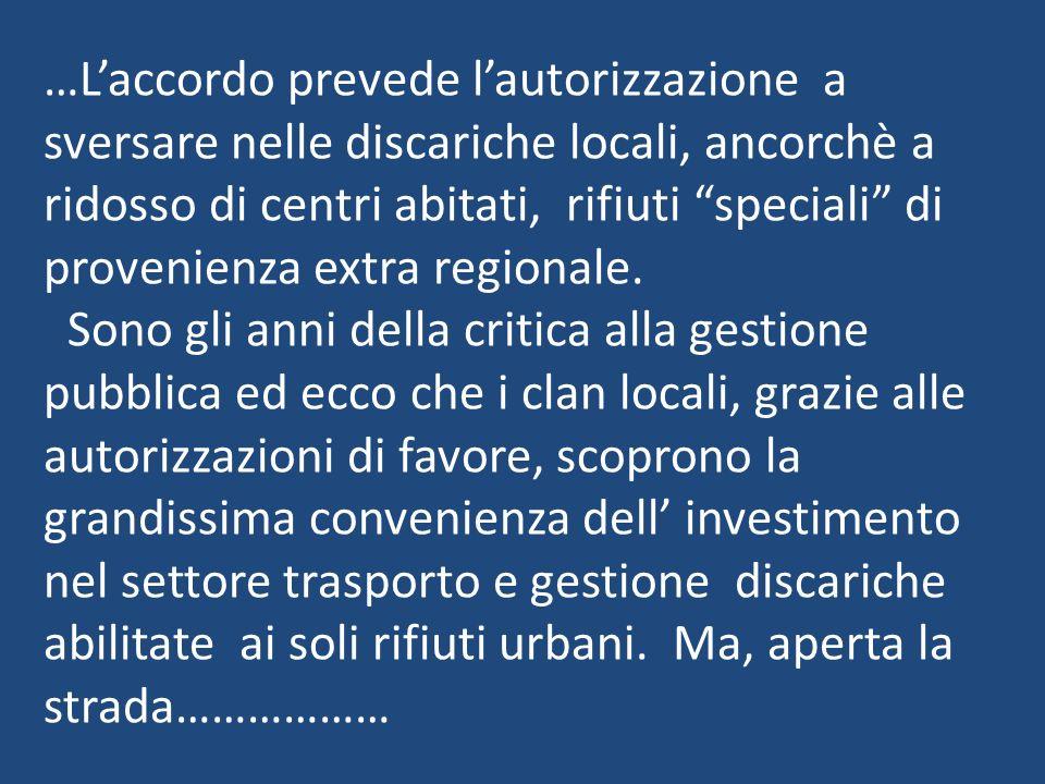 …L'accordo prevede l'autorizzazione a sversare nelle discariche locali, ancorchè a ridosso di centri abitati, rifiuti speciali di provenienza extra regionale.