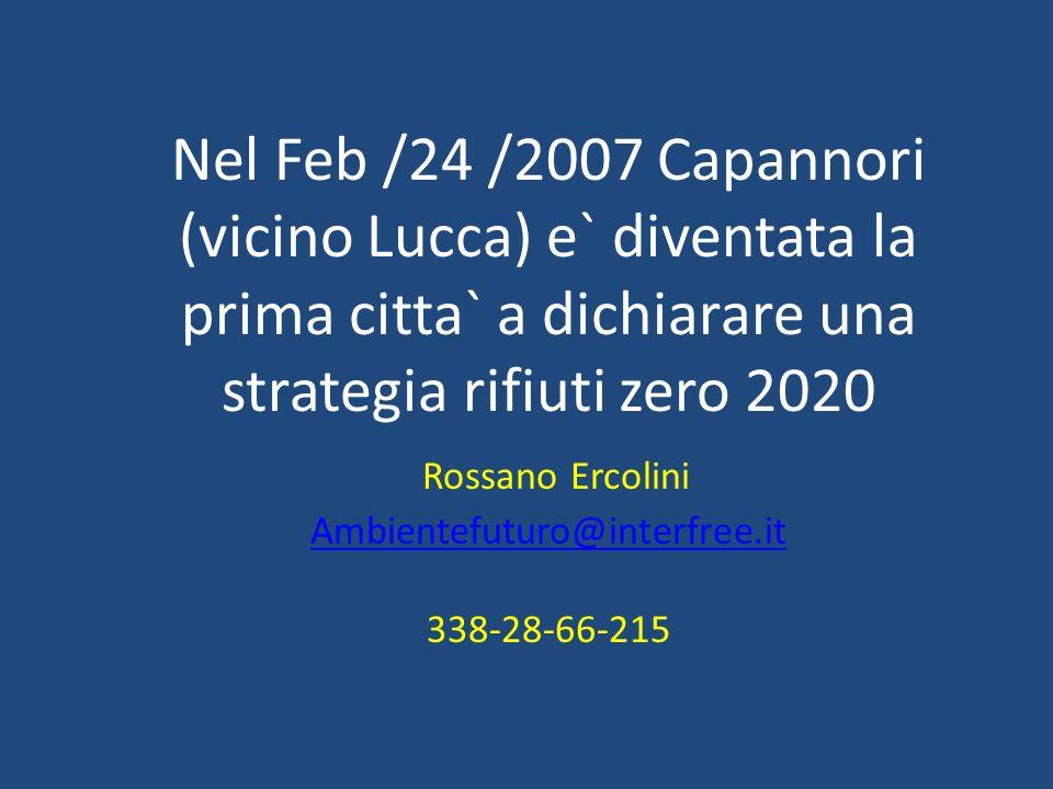Nel Feb /24 /2007 Capannori (vicino Lucca) e` diventata la prima citta` a dichiarare una strategia rifiuti zero 2020 Rossano Ercolini Ambientefuturo@interfree.it 338-28-66-215