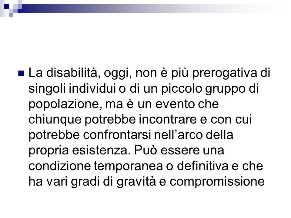 La disabilità, oggi, non è più prerogativa di singoli individui o di un piccolo gruppo di popolazione, ma è un evento che chiunque potrebbe incontrare e con cui potrebbe confrontarsi nell'arco della propria esistenza.