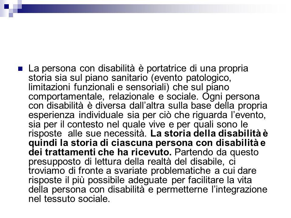 La persona con disabilità è portatrice di una propria storia sia sul piano sanitario (evento patologico, limitazioni funzionali e sensoriali) che sul piano comportamentale, relazionale e sociale.