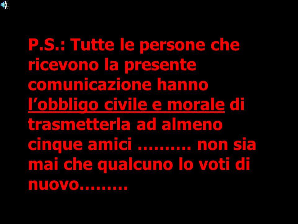 P.S.: Tutte le persone che ricevono la presente comunicazione hanno l'obbligo civile e morale di trasmetterla ad almeno cinque amici ……….