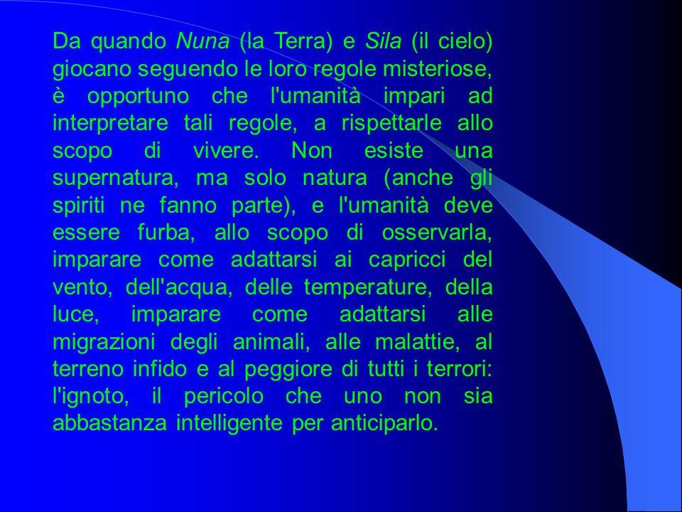 Da quando Nuna (la Terra) e Sila (il cielo) giocano seguendo le loro regole misteriose, è opportuno che l umanità impari ad interpretare tali regole, a rispettarle allo scopo di vivere.