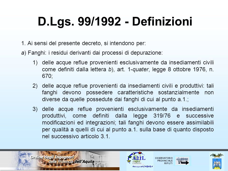 D.Lgs. 99/1992 - Definizioni 1. Ai sensi del presente decreto, si intendono per: a) Fanghi: i residui derivanti dai processi di depurazione: