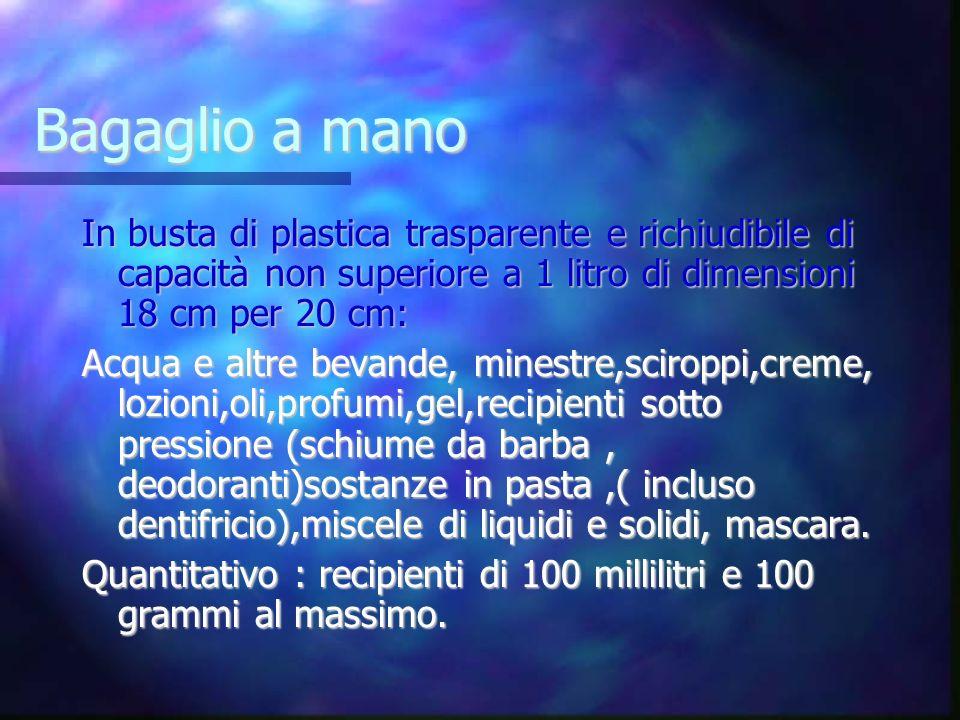 Bagaglio a manoIn busta di plastica trasparente e richiudibile di capacità non superiore a 1 litro di dimensioni 18 cm per 20 cm: