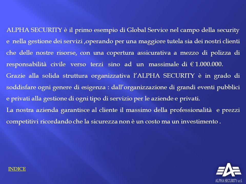 ALPHA SECURITY è il primo esempio di Global Service nel campo della security e nella gestione dei servizi ,operando per una maggiore tutela sia dei nostri clienti che delle nostre risorse, con una copertura assicurativa a mezzo di polizza di responsabilità civile verso terzi sino ad un massimale di € 1.000.000.