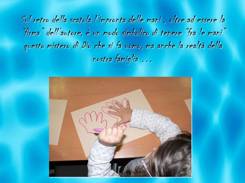 Sul retro della scatola l'impronta delle mani , oltre ad essere la firma dell'autore, è un modo simbolico di tenere fra le mani questo mistero di Dio che si fa uomo, ma anche la realtà della nostra famiglia …