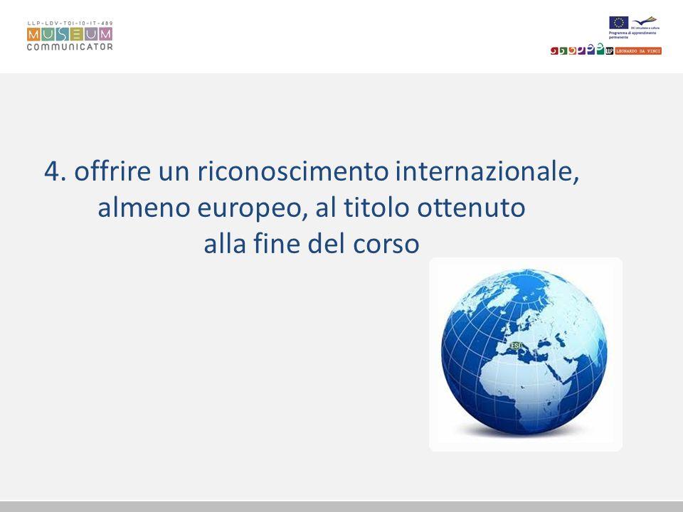 4. offrire un riconoscimento internazionale, almeno europeo, al titolo ottenuto