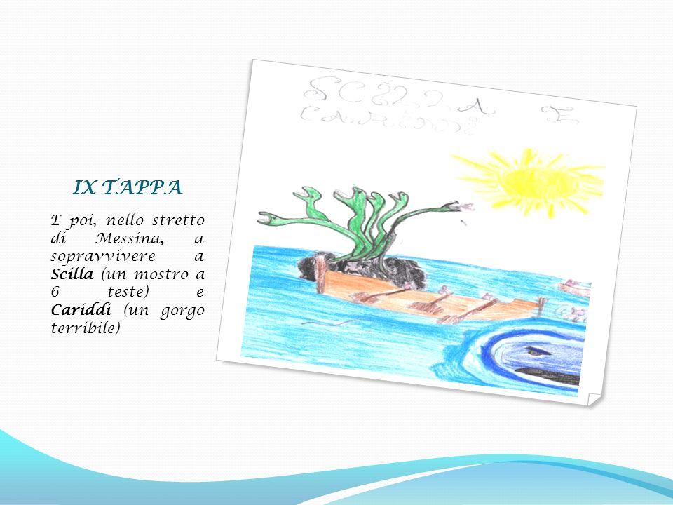 IX TAPPA E poi, nello stretto di Messina, a sopravvivere a Scilla (un mostro a 6 teste) e Cariddi (un gorgo terribile)