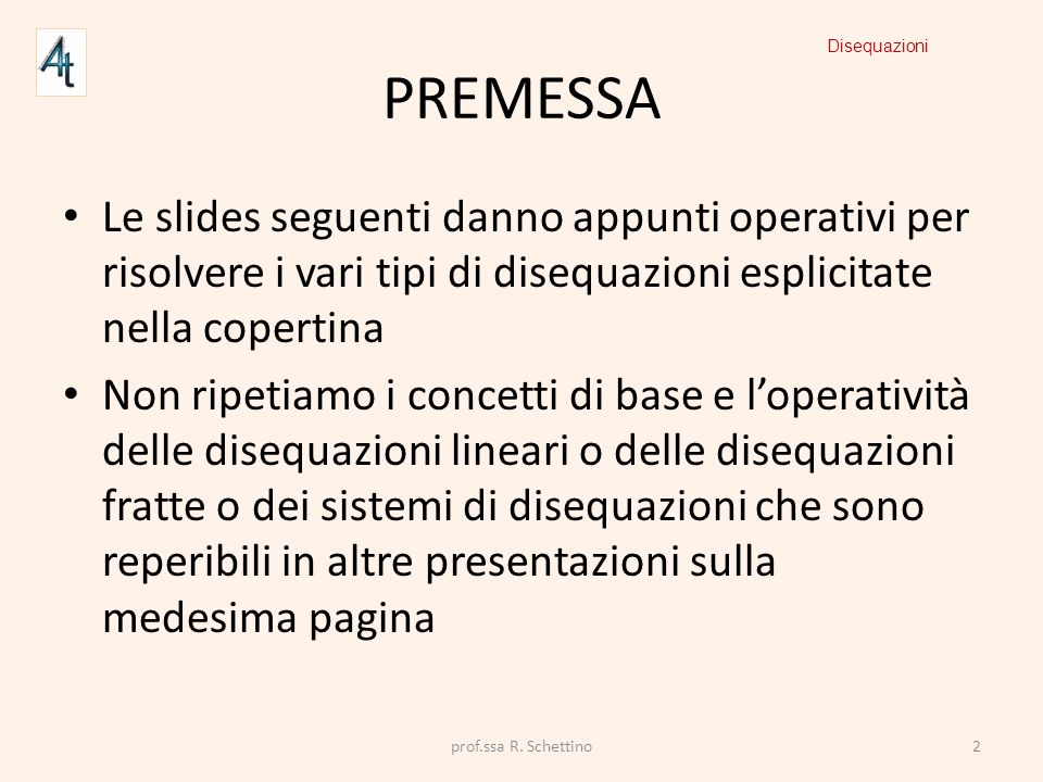 PREMESSA Disequazioni. Le slides seguenti danno appunti operativi per risolvere i vari tipi di disequazioni esplicitate nella copertina.
