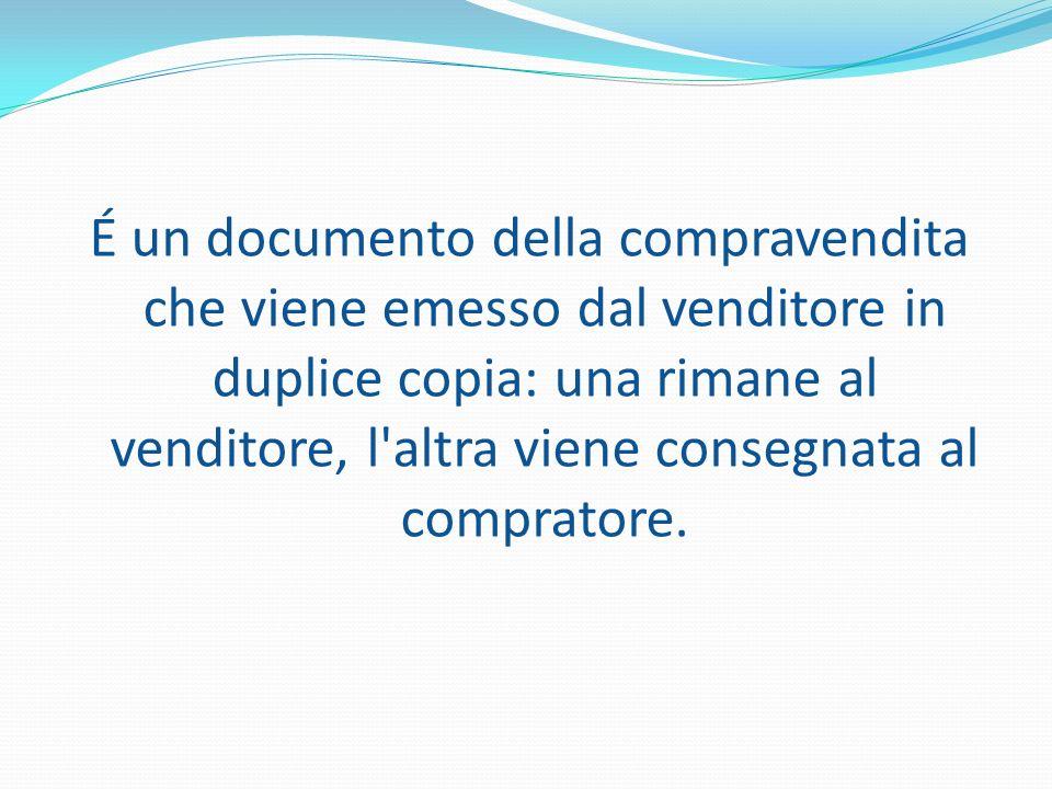 É un documento della compravendita che viene emesso dal venditore in duplice copia: una rimane al venditore, l altra viene consegnata al compratore.