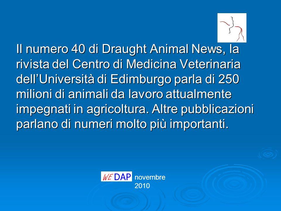 Il numero 40 di Draught Animal News, la rivista del Centro di Medicina Veterinaria dell'Università di Edimburgo parla di 250 milioni di animali da lavoro attualmente impegnati in agricoltura. Altre pubblicazioni parlano di numeri molto più importanti.