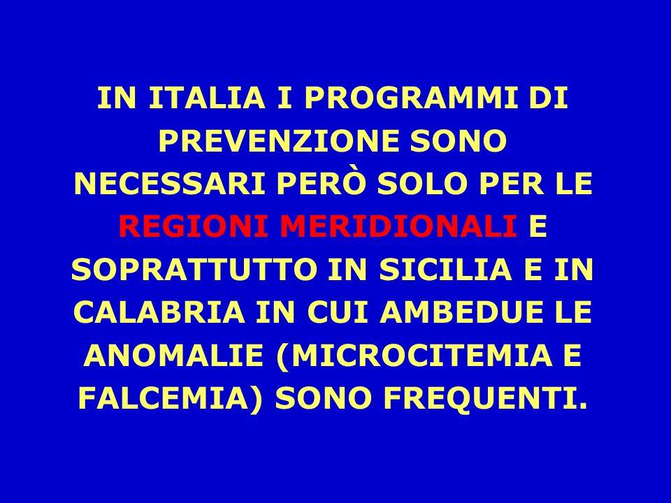 IN ITALIA I PROGRAMMI DI PREVENZIONE SONO NECESSARI PERÒ SOLO PER LE REGIONI MERIDIONALI E SOPRATTUTTO IN SICILIA E IN CALABRIA IN CUI AMBEDUE LE ANOMALIE (MICROCITEMIA E FALCEMIA) SONO FREQUENTI.