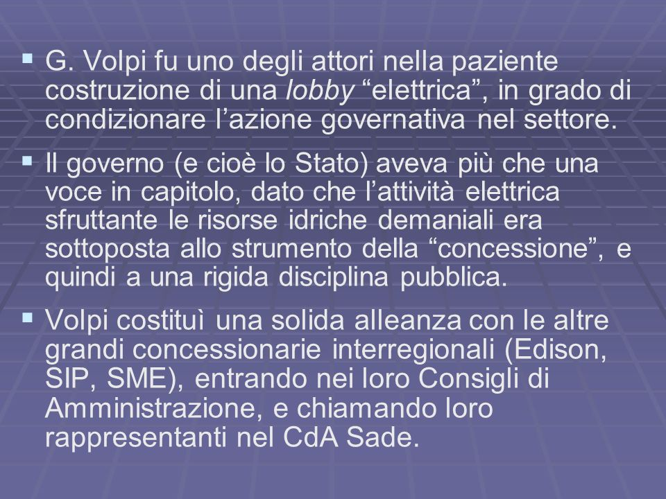 G. Volpi fu uno degli attori nella paziente costruzione di una lobby elettrica , in grado di condizionare l'azione governativa nel settore.