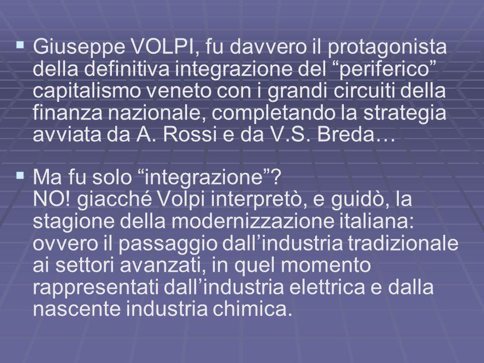 Giuseppe VOLPI, fu davvero il protagonista della definitiva integrazione del periferico capitalismo veneto con i grandi circuiti della finanza nazionale, completando la strategia avviata da A. Rossi e da V.S. Breda…