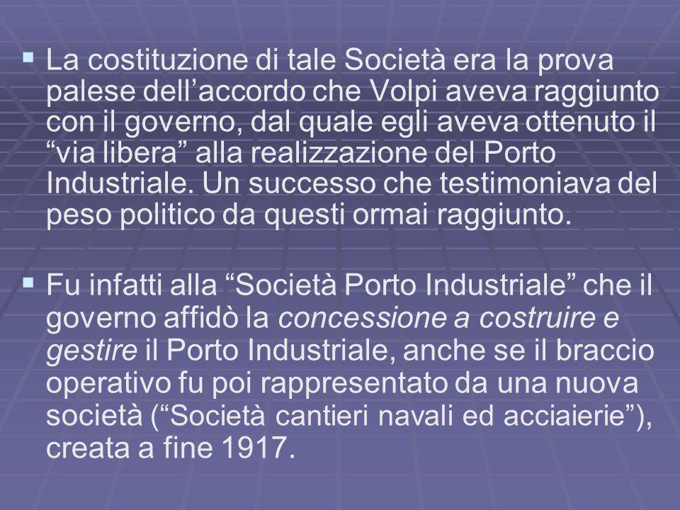 La costituzione di tale Società era la prova palese dell'accordo che Volpi aveva raggiunto con il governo, dal quale egli aveva ottenuto il via libera alla realizzazione del Porto Industriale. Un successo che testimoniava del peso politico da questi ormai raggiunto.