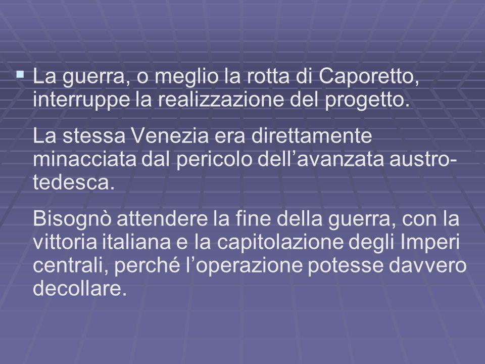 La guerra, o meglio la rotta di Caporetto, interruppe la realizzazione del progetto.
