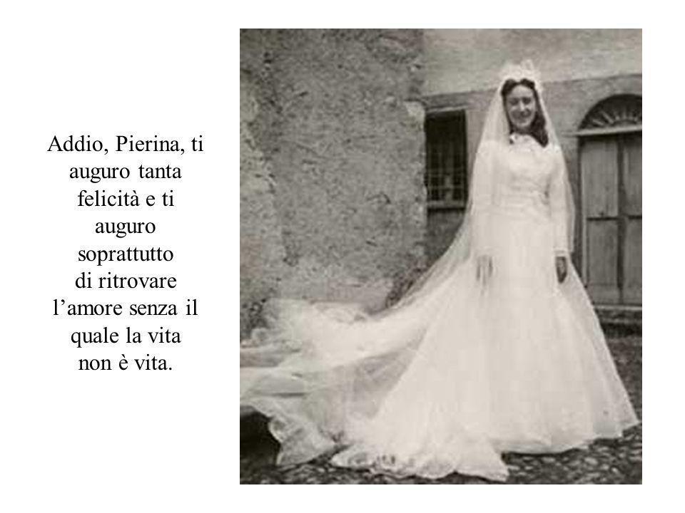 Addio, Pierina, ti auguro tanta felicità e ti auguro soprattutto di ritrovare l'amore senza il quale la vita non è vita.