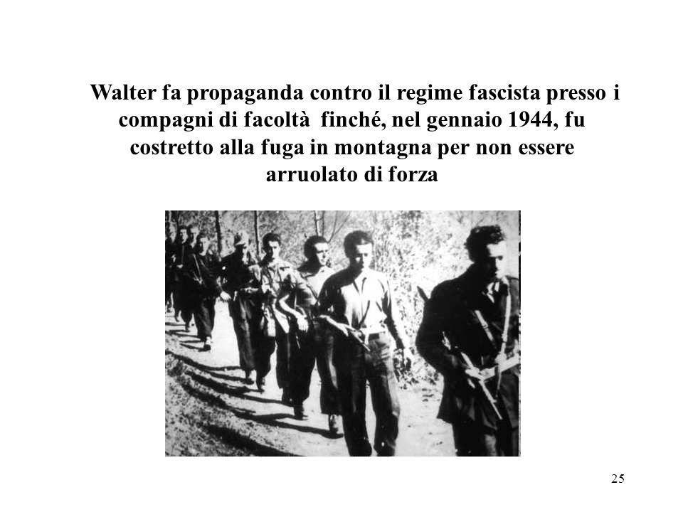 Walter fa propaganda contro il regime fascista presso i compagni di facoltà finché, nel gennaio 1944, fu costretto alla fuga in montagna per non essere arruolato di forza